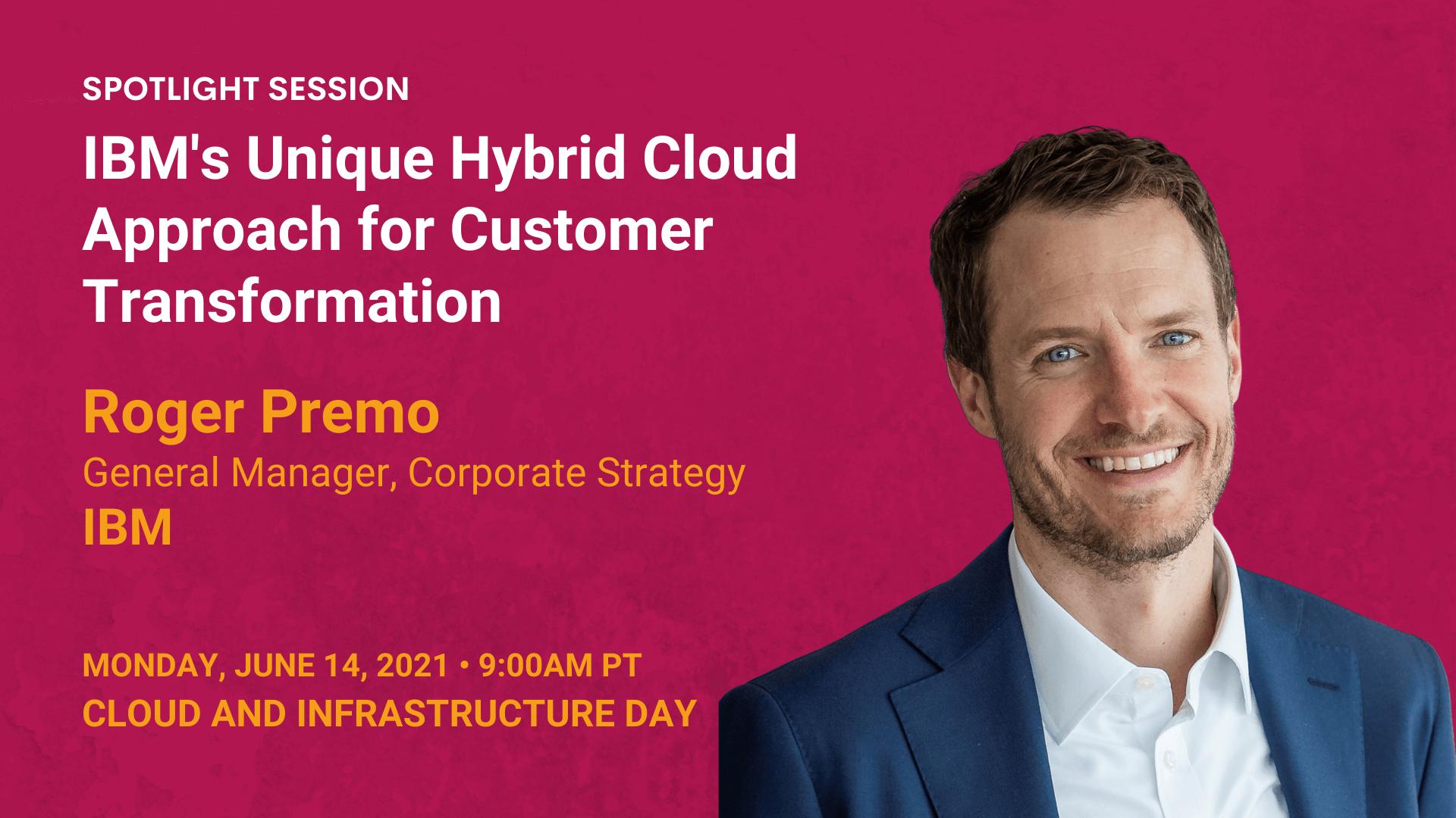 IBM's Unique Hybrid Cloud Approach for Customer Transformation — Roger Premo — IBM