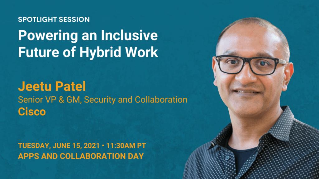 Powering an Inclusive Future of Hybrid Work — Jeetu Patel — Cisco