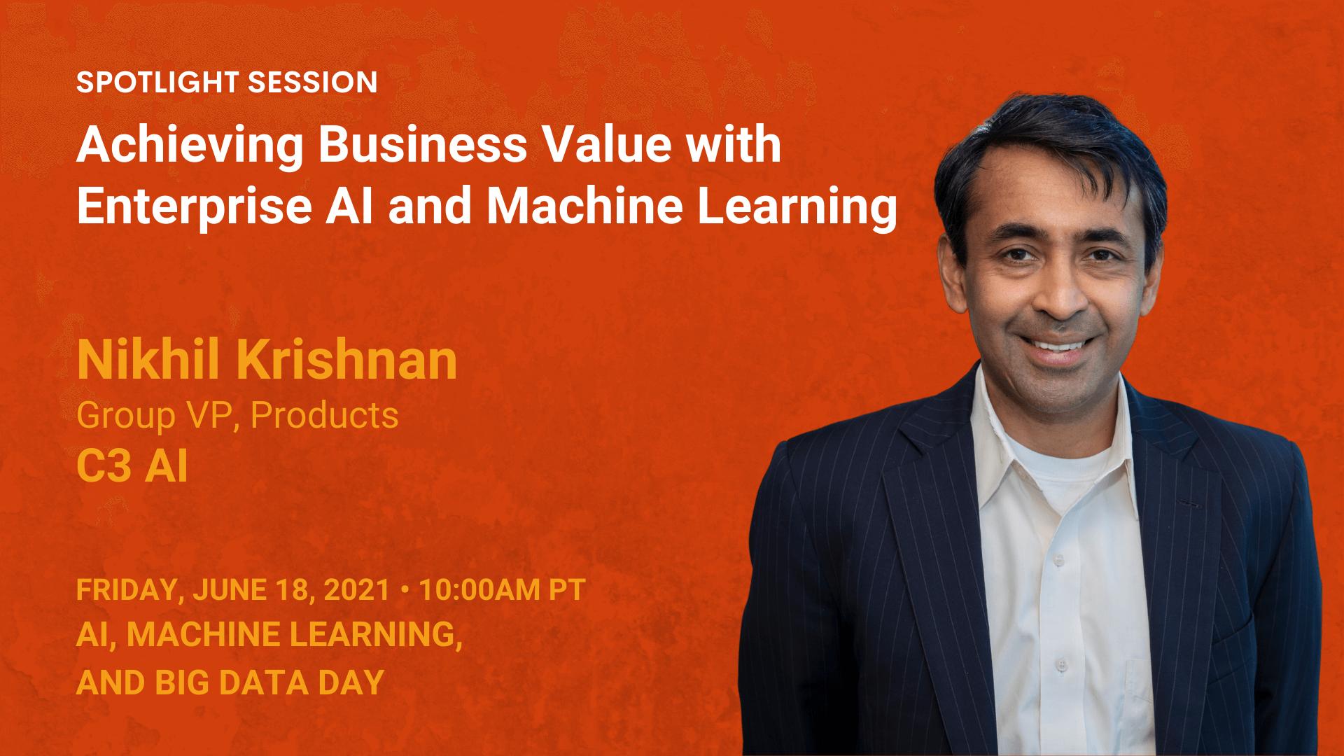 Achieving Business Value with Enterprise AI and Machine Learning — Nikhil Krishnan — C3 AI